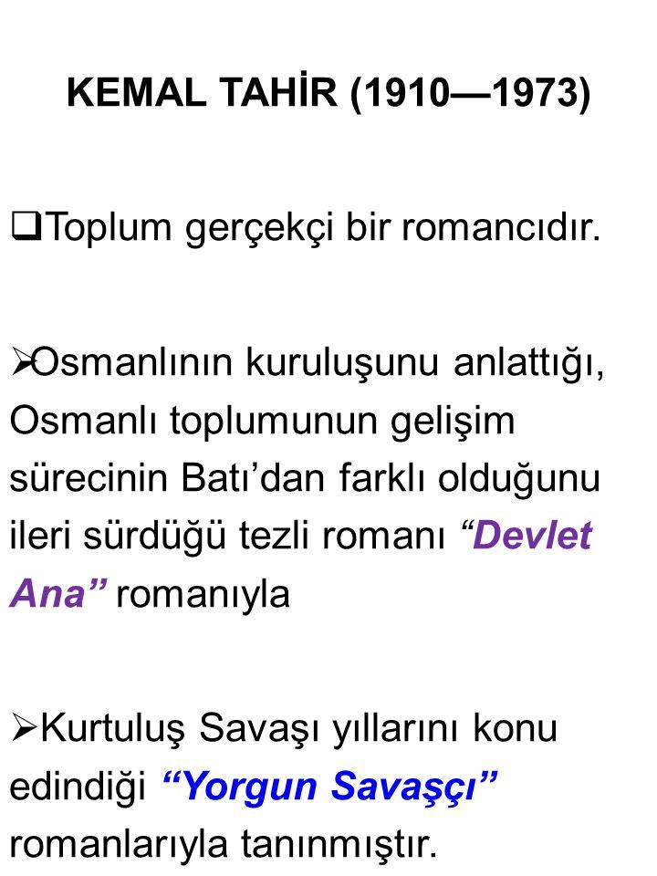 KEMAL TAHİR (1910—1973)  Toplum gerçekçi bir romancıdır.  Osmanlının kuruluşunu anlattığı, Osmanlı toplumunun gelişim sürecinin Batı'dan farklı oldu