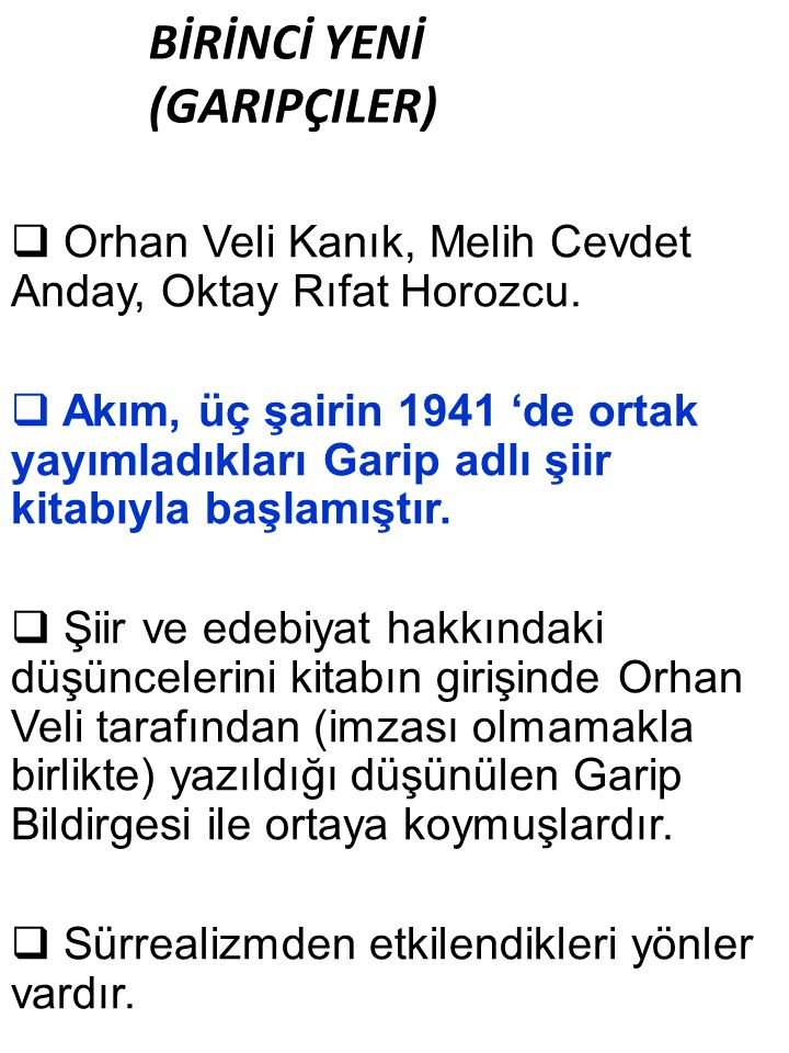 BİRİNCİ YENİ (GARIPÇILER)  Orhan Veli Kanık, Melih Cevdet Anday, Oktay Rıfat Horozcu.  Akım, üç şairin 1941 'de ortak yayımladıkları Garip adlı şiir