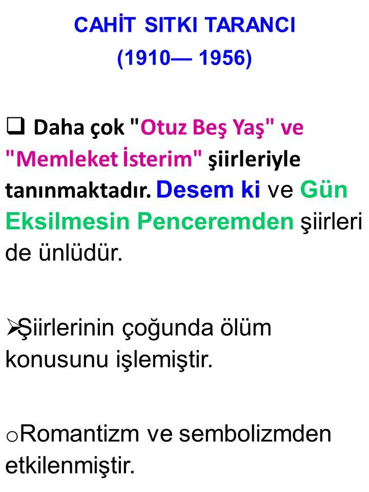 CAHİT SITKI TARANCI (1910— 1956)  Daha çok Otuz Beş Yaş ve Memleket İsterim şiirleriyle tanınmaktadır.