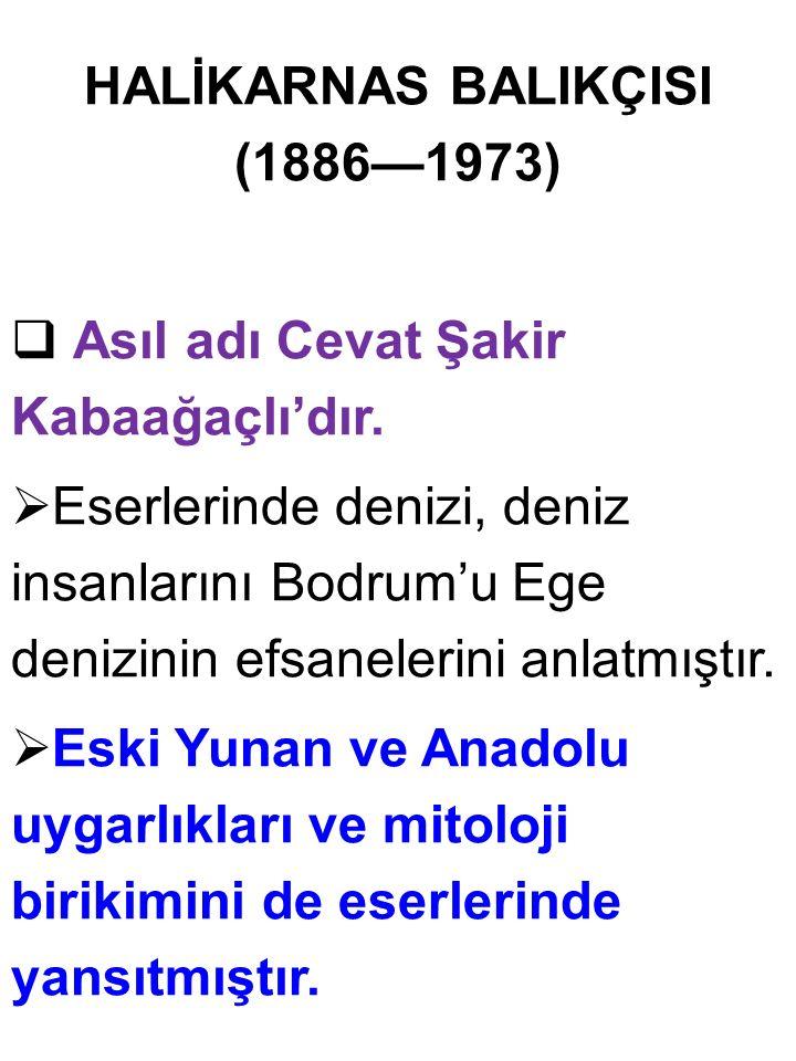 HALİKARNAS BALIKÇISI (1886—1973)  Asıl adı Cevat Şakir Kabaağaçlı'dır.  Eserlerinde denizi, deniz insanlarını Bodrum'u Ege denizinin efsanelerini an