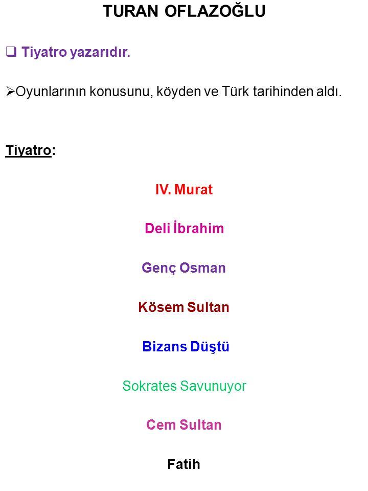 TURAN OFLAZOĞLU  Tiyatro yazarıdır.  Oyunlarının konusunu, köyden ve Türk tarihinden aldı. Tiyatro: IV. Murat Deli İbrahim Genç Osman Kösem Sultan B