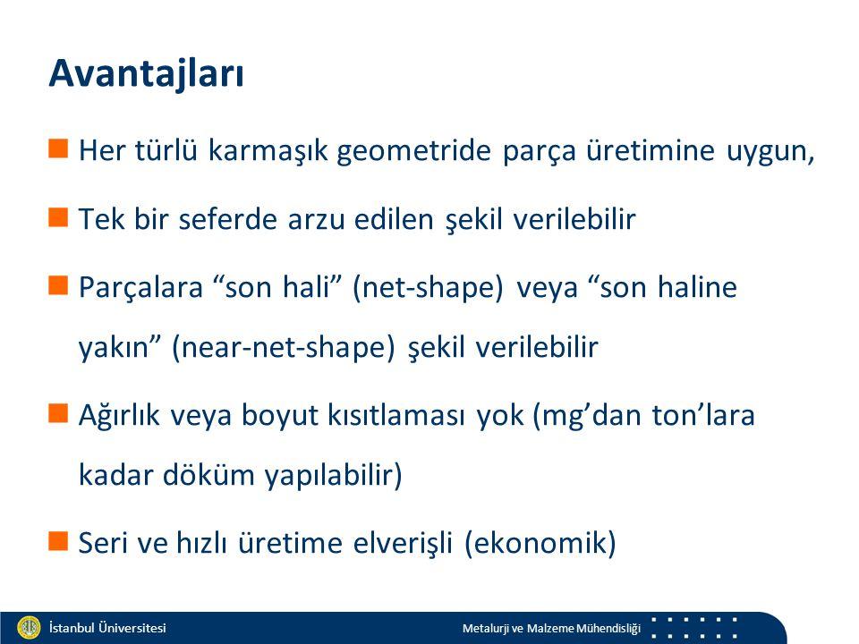 Materials and Chemistry İstanbul Üniversitesi Metalurji ve Malzeme Mühendisliği İstanbul Üniversitesi Metalurji ve Malzeme Mühendisliği Avantajları Her türlü karmaşık geometride parça üretimine uygun, Tek bir seferde arzu edilen şekil verilebilir Parçalara son hali (net-shape) veya son haline yakın (near-net-shape) şekil verilebilir Ağırlık veya boyut kısıtlaması yok (mg'dan ton'lara kadar döküm yapılabilir) Seri ve hızlı üretime elverişli (ekonomik)