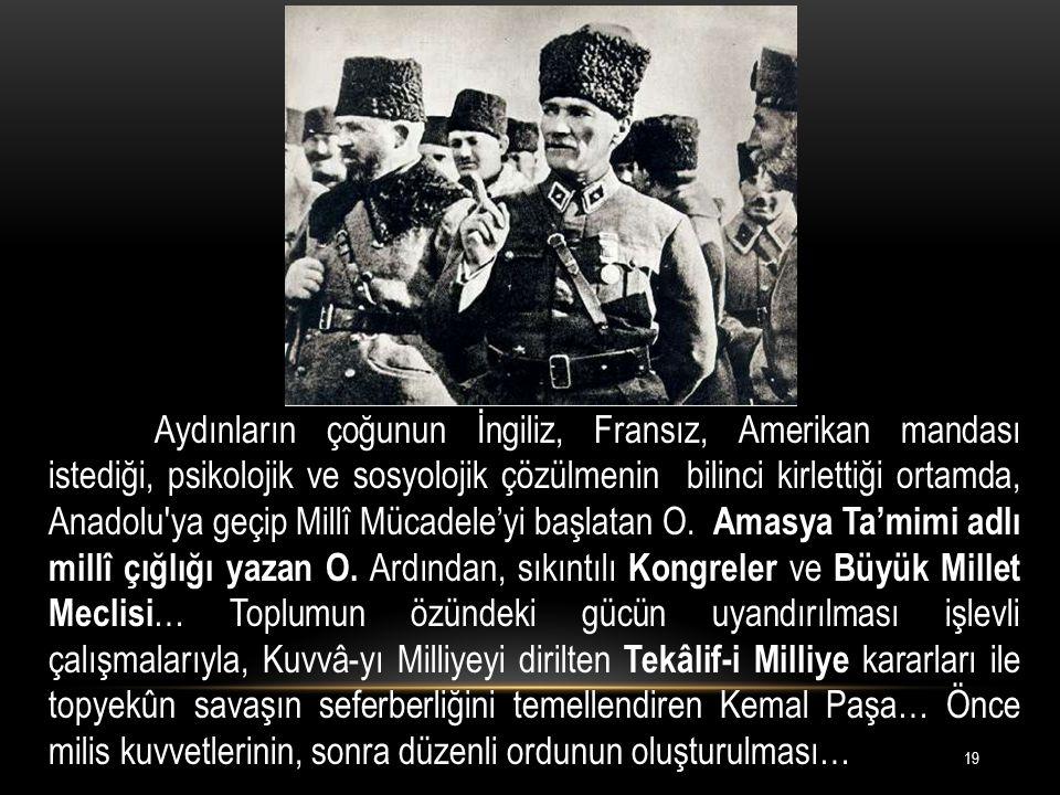 Aydınların çoğunun İngiliz, Fransız, Amerikan mandası istediği, psikolojik ve sosyolojik çözülmenin bilinci kirlettiği ortamda, Anadolu ya geçip Millî Mücadele'yi başlatan O.