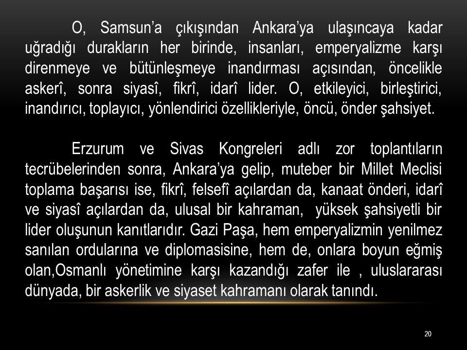 O, Samsun'a çıkışından Ankara'ya ulaşıncaya kadar uğradığı durakların her birinde, insanları, emperyalizme karşı direnmeye ve bütünleşmeye inandırması açısından, öncelikle askerî, sonra siyasî, fikrî, idarî lider.