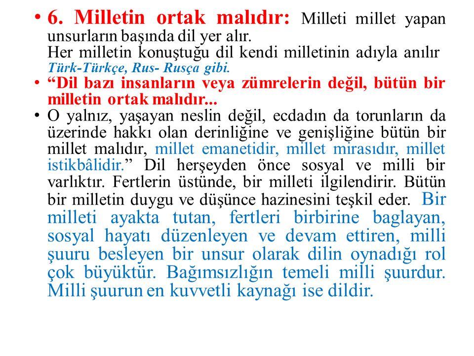 6. Milletin ortak malıdır: Milleti millet yapan unsurların başında dil yer alır. Her milletin konuştuğu dil kendi milletinin adıyla anılır: Türk-Türkç