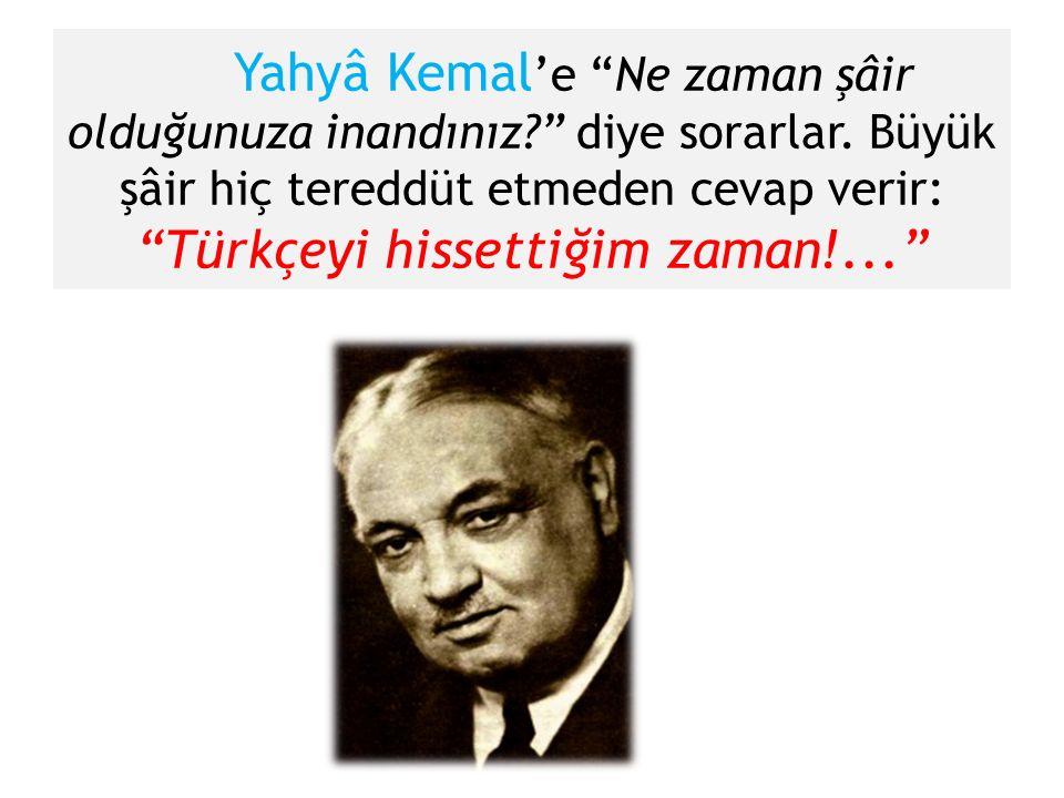 """Yahyâ Kemal 'e """"Ne zaman şâir olduğunuza inandınız?"""" diye sorarlar. Büyük şâir hiç tereddüt etmeden cevap verir: """"Türkçeyi hissettiğim zaman!..."""""""