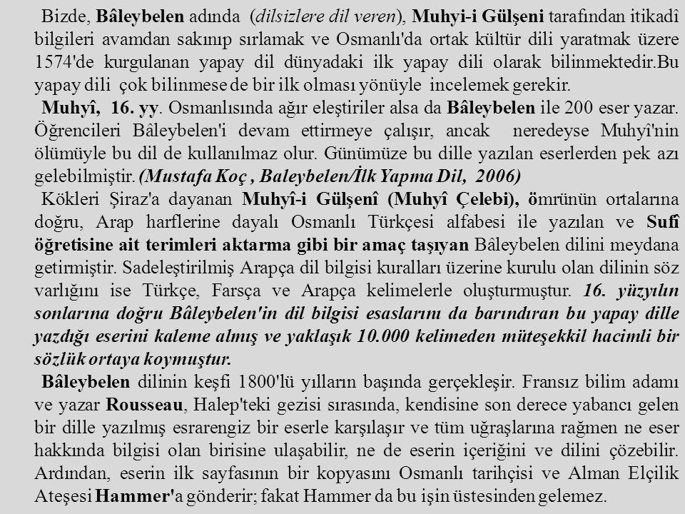 Bizde, Bâleybelen adında (dilsizlere dil veren), Muhyi-i Gülşeni tarafından itikadî bilgileri avamdan sakınıp sırlamak ve Osmanlı da ortak kültür dili yaratmak üzere 1574 de kurgulanan yapay dil dünyadaki ilk yapay dili olarak bilinmektedir.Bu yapay dili çok bilinmese de bir ilk olması yönüyle incelemek gerekir.