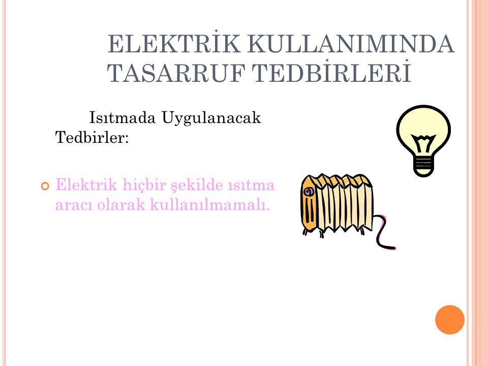 ELEKTRİK KULLANIMINDA TASARRUF TEDBİRLERİ Isıtmada Uygulanacak Tedbirler: Elektrik hiçbir şekilde ısıtma aracı olarak kullanılmamalı.