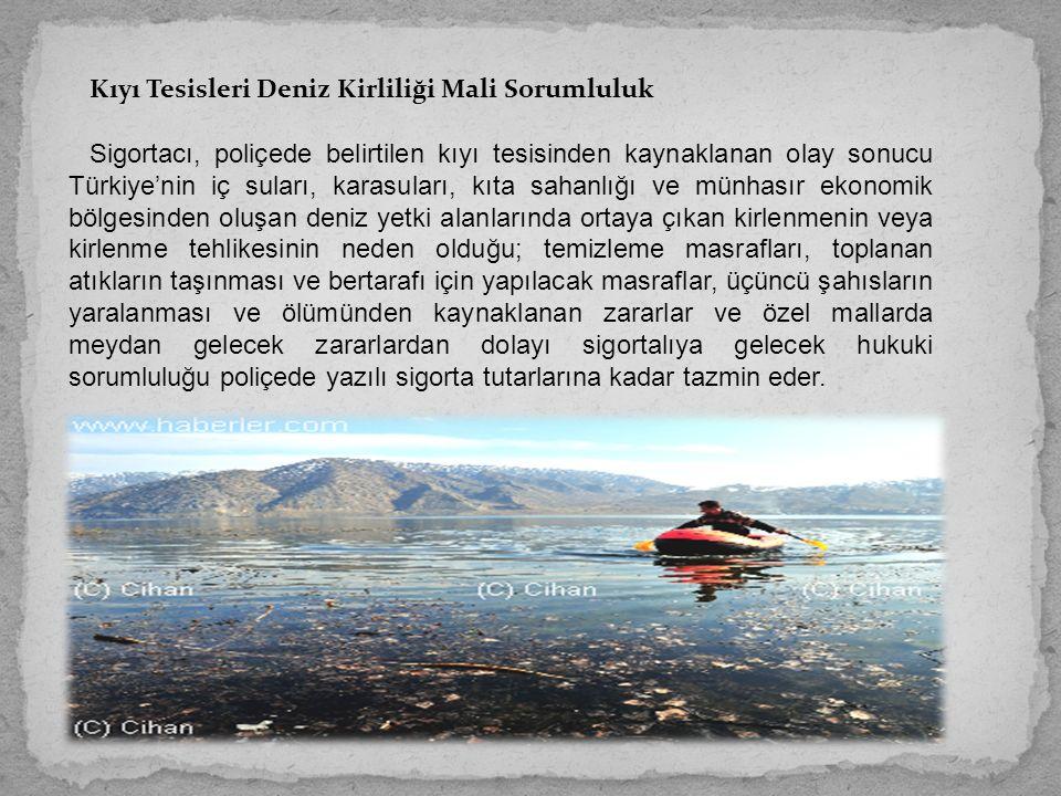 Kıyı Tesisleri Deniz Kirliliği Mali Sorumluluk Sigortacı, poliçede belirtilen kıyı tesisinden kaynaklanan olay sonucu Türkiye'nin iç suları, karasuları, kıta sahanlığı ve münhasır ekonomik bölgesinden oluşan deniz yetki alanlarında ortaya çıkan kirlenmenin veya kirlenme tehlikesinin neden olduğu; temizleme masrafları, toplanan atıkların taşınması ve bertarafı için yapılacak masraflar, üçüncü şahısların yaralanması ve ölümünden kaynaklanan zararlar ve özel mallarda meydan gelecek zararlardan dolayı sigortalıya gelecek hukuki sorumluluğu poliçede yazılı sigorta tutarlarına kadar tazmin eder.