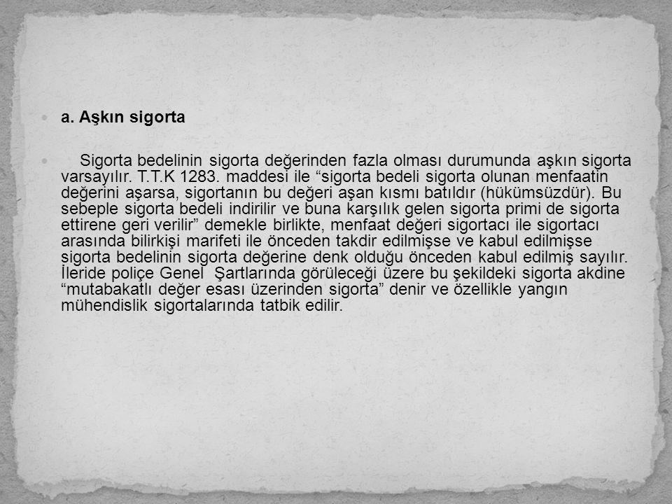 """a. Aşkın sigorta Sigorta bedelinin sigorta değerinden fazla olması durumunda aşkın sigorta varsayılır. T.T.K 1283. maddesi ile """"sigorta bedeli sigorta"""