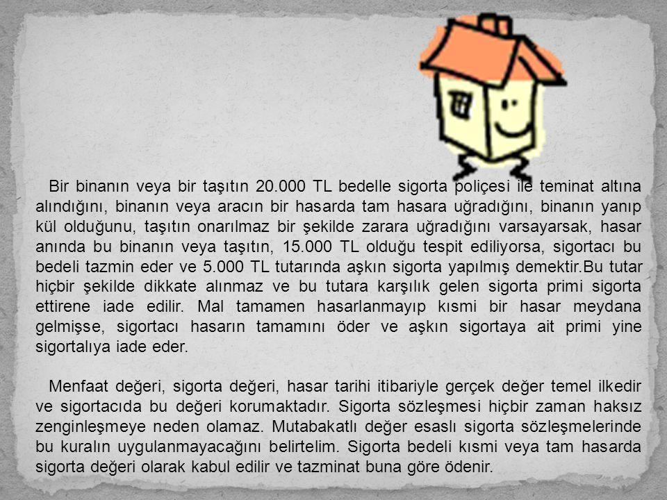 Bir binanın veya bir taşıtın 20.000 TL bedelle sigorta poliçesi ile teminat altına alındığını, binanın veya aracın bir hasarda tam hasara uğradığını, binanın yanıp kül olduğunu, taşıtın onarılmaz bir şekilde zarara uğradığını varsayarsak, hasar anında bu binanın veya taşıtın, 15.000 TL olduğu tespit ediliyorsa, sigortacı bu bedeli tazmin eder ve 5.000 TL tutarında aşkın sigorta yapılmış demektir.Bu tutar hiçbir şekilde dikkate alınmaz ve bu tutara karşılık gelen sigorta primi sigorta ettirene iade edilir.
