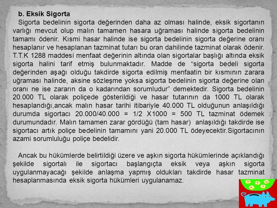 b. Eksik Sigorta Sigorta bedelinin sigorta değerinden daha az olması halinde, eksik sigortanın varlığı mevcut olup malın tamamen hasara uğraması halin