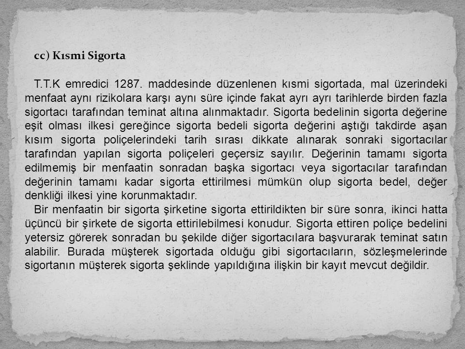 cc) Kısmi Sigorta T.T.K emredici 1287. maddesinde düzenlenen kısmi sigortada, mal üzerindeki menfaat aynı rizikolara karşı aynı süre içinde fakat ayrı