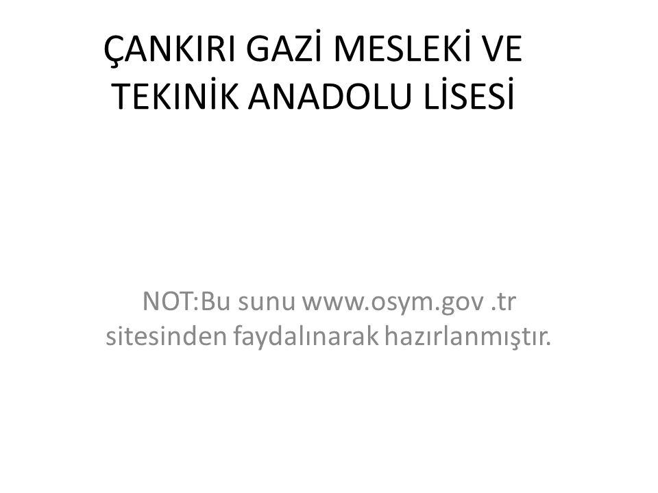 ÇANKIRI GAZİ MESLEKİ VE TEKINİK ANADOLU LİSESİ NOT:Bu sunu www.osym.gov.tr sitesinden faydalınarak hazırlanmıştır.