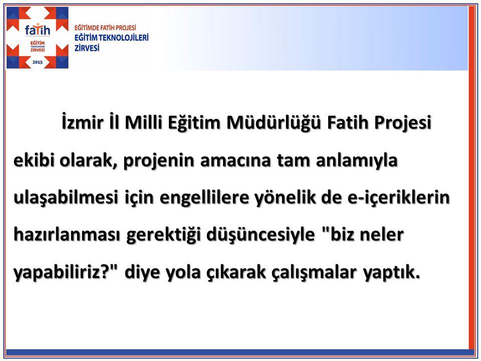 İzmir İl Milli Eğitim Müdürlüğü Fatih Projesi ekibi olarak, projenin amacına tam anlamıyla ulaşabilmesi için engellilere yönelik de e-içeriklerin hazırlanması gerektiği düşüncesiyle biz neler yapabiliriz diye yola çıkarak çalışmalar yaptık.
