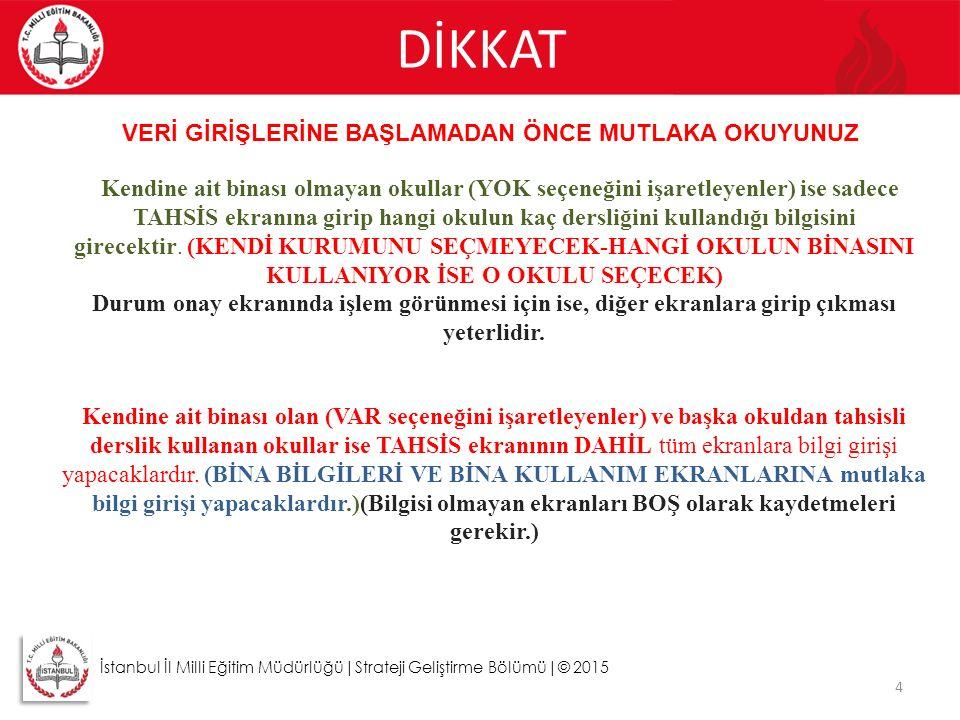 DİKKAT 4 İstanbul İl Milli Eğitim Müdürlüğü|Strateji Geliştirme Bölümü|© 2015 VERİ GİRİŞLERİNE BAŞLAMADAN ÖNCE MUTLAKA OKUYUNUZ Kendine ait binası olm