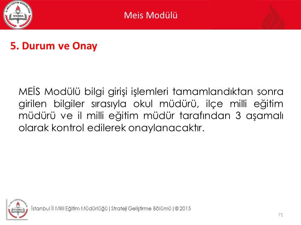 Meis Modülü 71 İstanbul İl Milli Eğitim Müdürlüğü|Strateji Geliştirme Bölümü|© 2015 5. Durum ve Onay MEİS Modülü bilgi girişi işlemleri tamamlandıktan