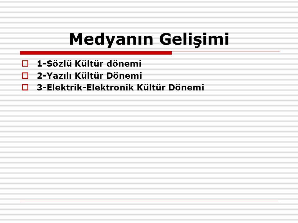 Medyanın Gelişimi  1-Sözlü Kültür dönemi  2-Yazılı Kültür Dönemi  3-Elektrik-Elektronik Kültür Dönemi