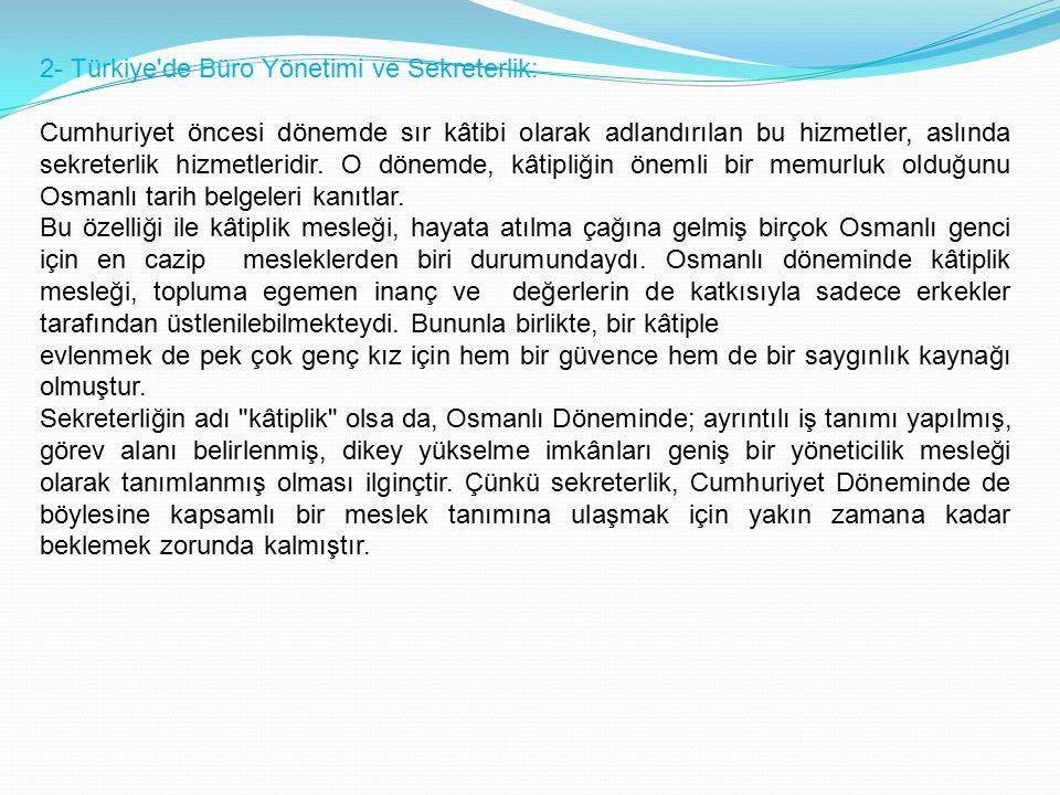 2- Türkiye de Büro Yönetimi ve Sekreterlik: Cumhuriyet öncesi dönemde sır kâtibi olarak adlandırılan bu hizmetler, aslında sekreterlik hizmetleridir.