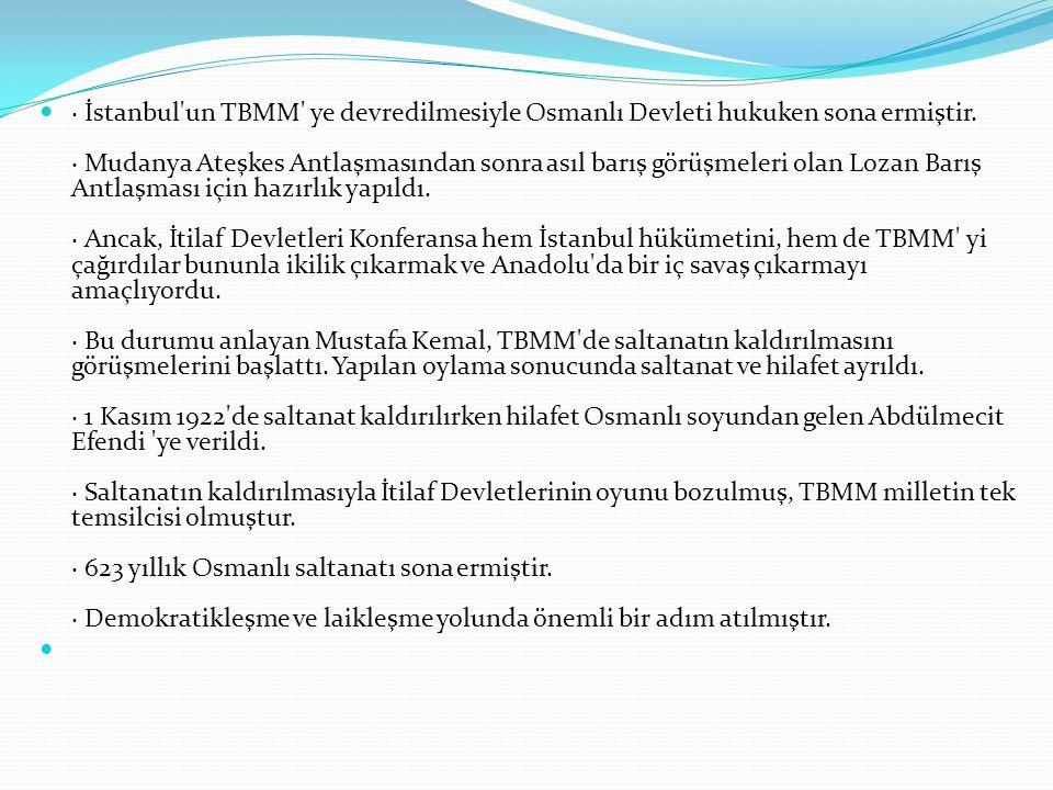 · İstanbul un TBMM ye devredilmesiyle Osmanlı Devleti hukuken sona ermiştir.