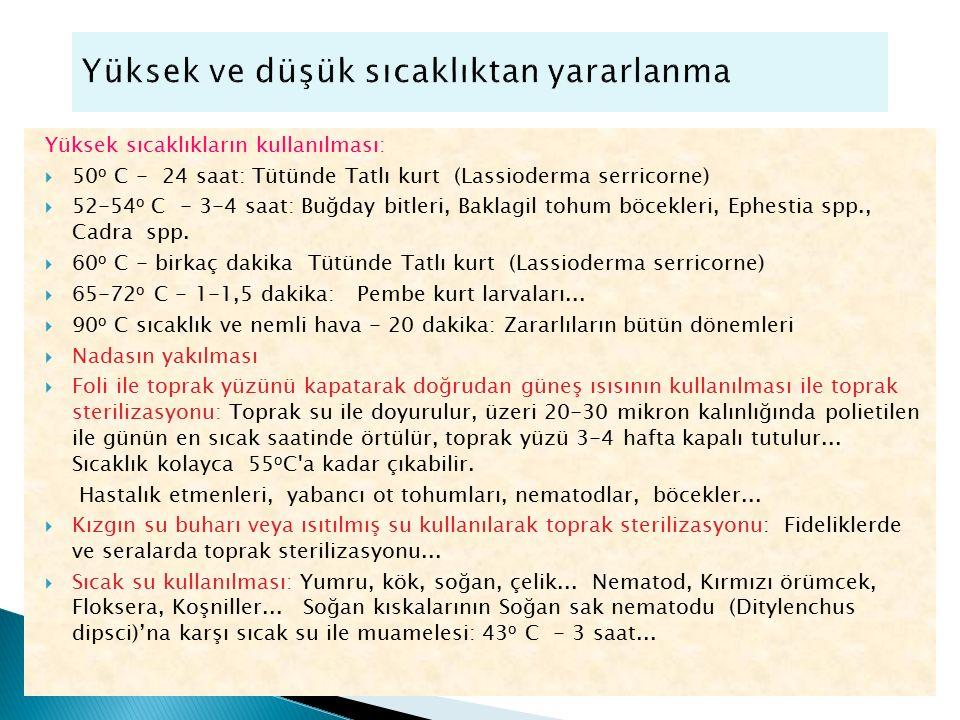 Yüksek sıcaklıkların kullanılması:  50 o C - 24 saat: Tütünde Tatlı kurt (Lassioderma serricorne)  52-54 o C - 3-4 saat: Buğday bitleri, Baklagil to