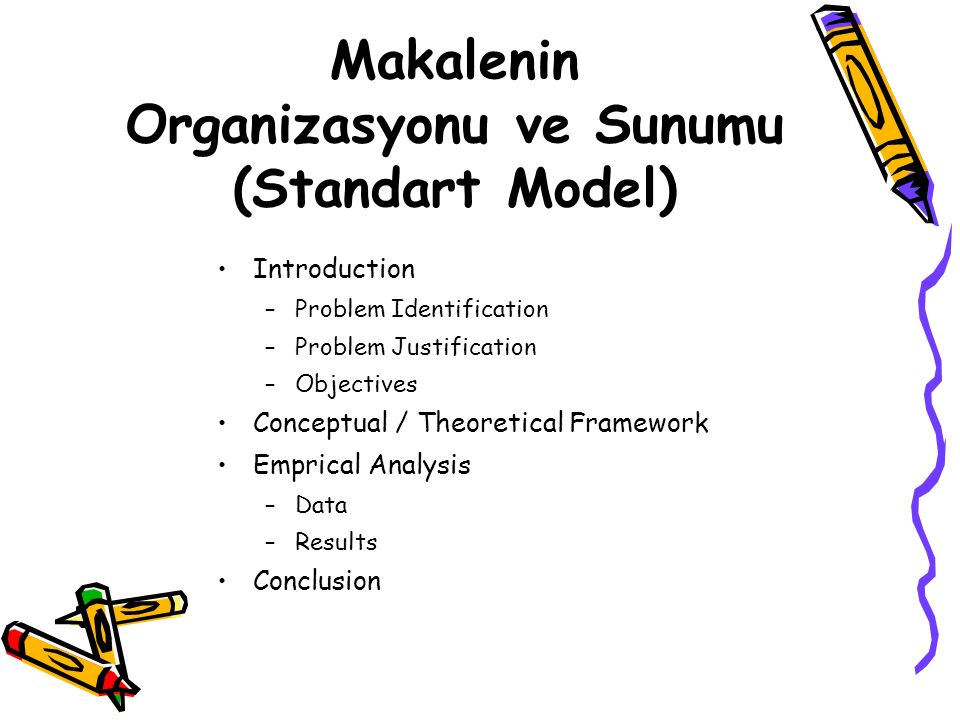 Makalenin Organizasyonu ve Sunumu (Standart Model) Introduction –Problem Identification –Problem Justification –Objectives Conceptual / Theoretical Framework Emprical Analysis –Data –Results Conclusion