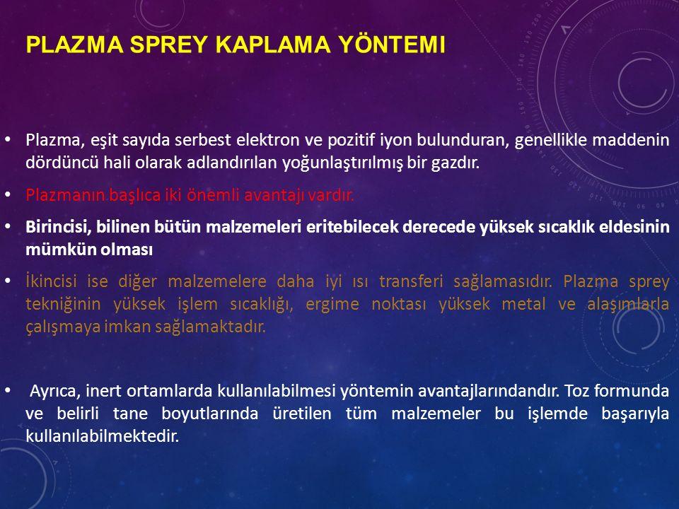 PLAZMA SPREY KAPLAMA YÖNTEMI Plazma, eşit sayıda serbest elektron ve pozitif iyon bulunduran, genellikle maddenin dördüncü hali olarak adlandırılan yoğunlaştırılmış bir gazdır.