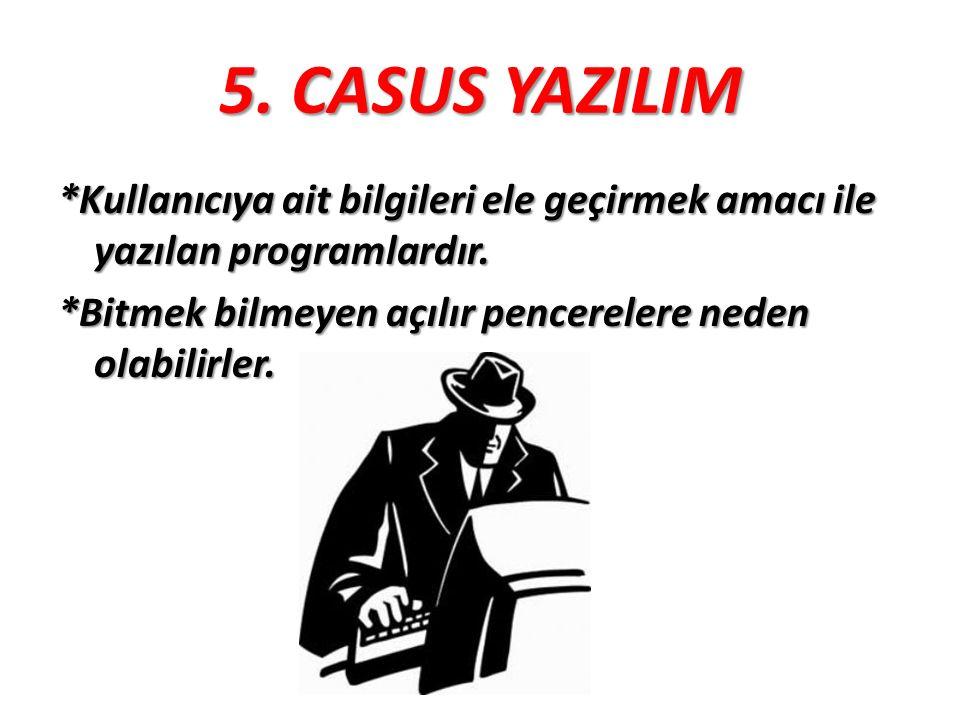 5. CASUS YAZILIM *Kullanıcıya ait bilgileri ele geçirmek amacı ile yazılan programlardır. *Bitmek bilmeyen açılır pencerelere neden olabilirler.