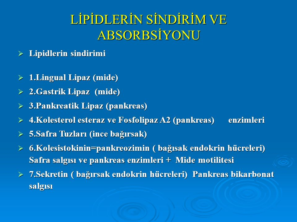 LİPİDLERİN SİNDİRİM VE ABSORBSİYONU  Lipidlerin sindirimi  1.Lingual Lipaz (mide)  2.Gastrik Lipaz (mide)  3.Pankreatik Lipaz (pankreas)  4.Kolesterol esteraz ve Fosfolipaz A2 (pankreas) enzimleri  5.Safra Tuzları (ince bağırsak)  6.Kolesistokinin=pankreozimin ( bağısak endokrin hücreleri) Safra salgısı ve pankreas enzimleri + Mide motilitesi  7.Sekretin ( bağırsak endokrin hücreleri) Pankreas bikarbonat salgısı