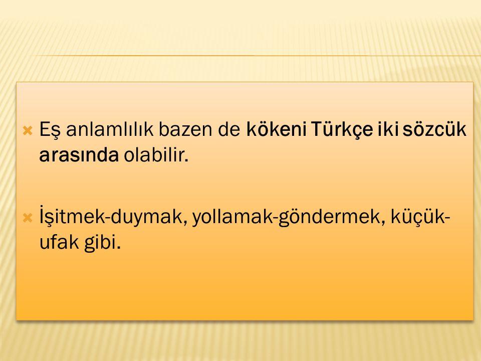  Eş anlamlılık bazen de kökeni Türkçe iki sözcük arasında olabilir.  İşitmek-duymak, yollamak-göndermek, küçük- ufak gibi.  Eş anlamlılık bazen de