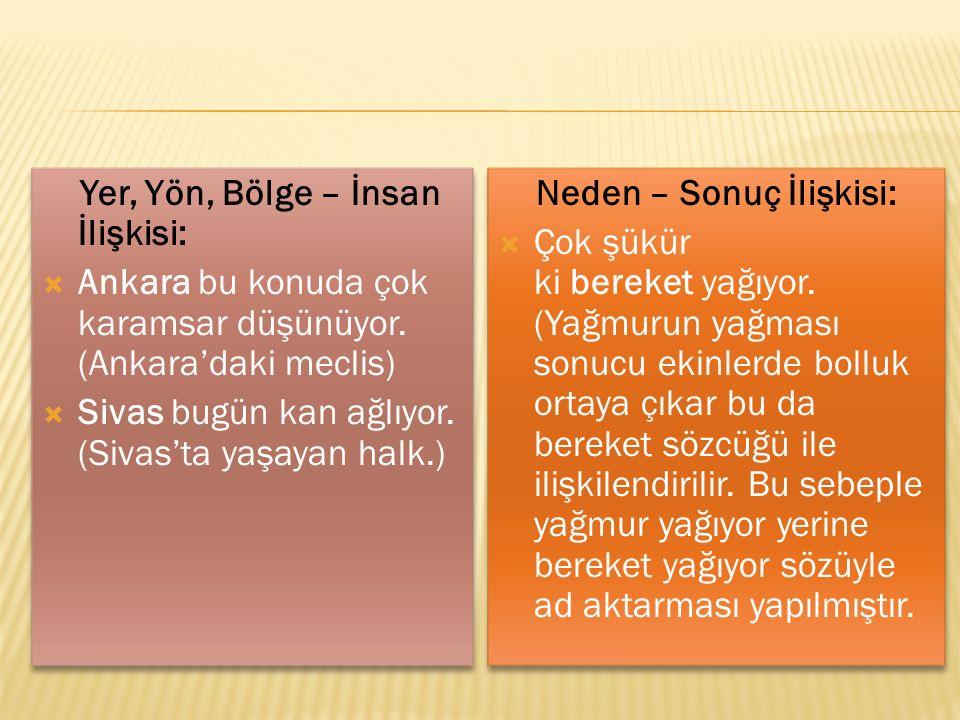 Yer, Yön, Bölge – İnsan İlişkisi:  Ankara bu konuda çok karamsar düşünüyor. (Ankara'daki meclis)  Sivas bugün kan ağlıyor. (Sivas'ta yaşayan halk.)