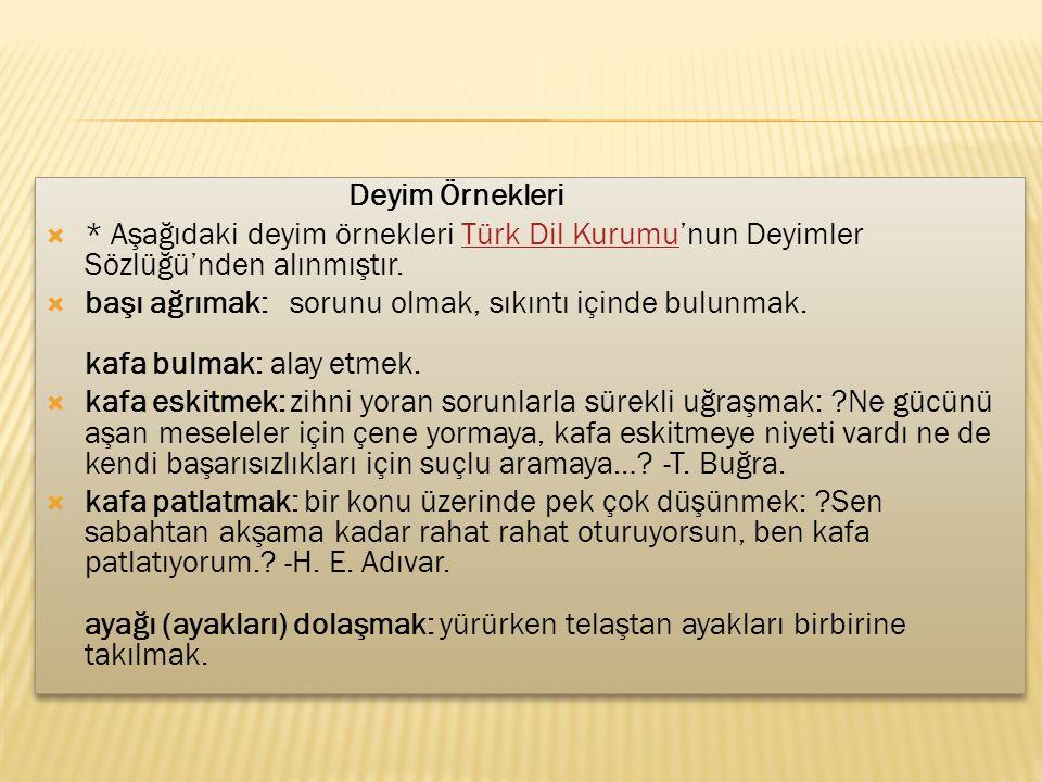 Deyim Örnekleri  * Aşağıdaki deyim örnekleri Türk Dil Kurumu'nun Deyimler Sözlüğü'nden alınmıştır.Türk Dil Kurumu  başı ağrımak: sorunu olmak, sıkın