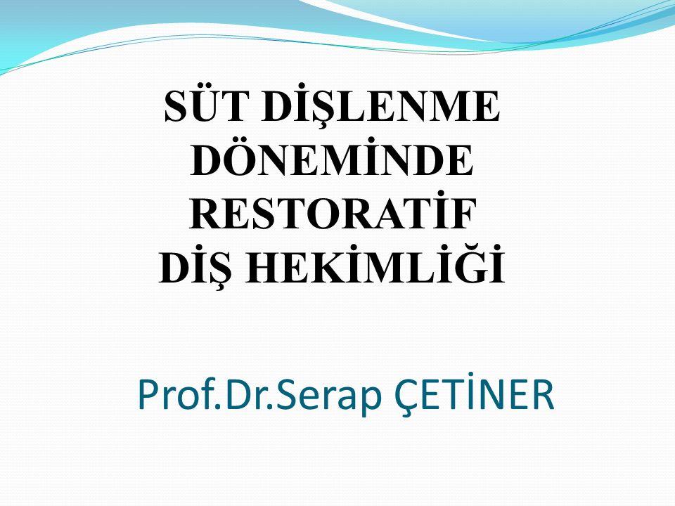 SÜT DİŞLENME DÖNEMİNDE RESTORATİF DİŞ HEKİMLİĞİ Prof.Dr.Serap ÇETİNER