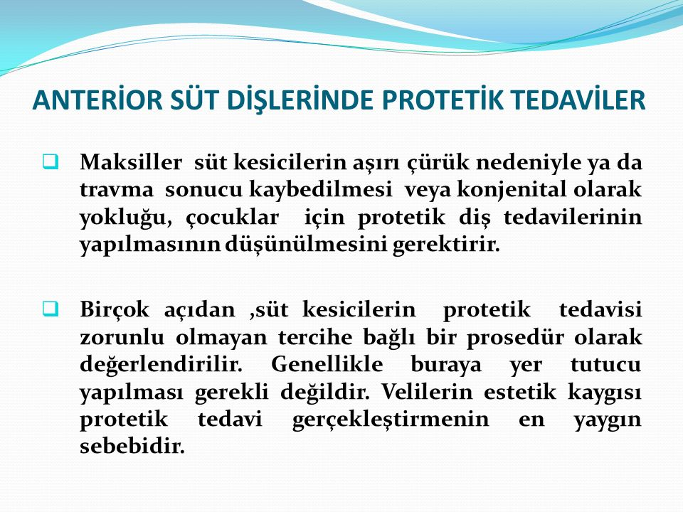 ANTERİOR SÜT DİŞLERİNDE PROTETİK TEDAVİLER  Maksiller süt kesicilerin aşırı çürük nedeniyle ya da travma sonucu kaybedilmesi veya konjenital olarak y