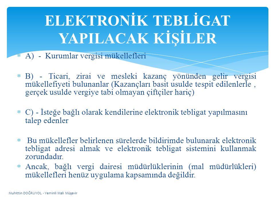  A) - Kurumlar vergisi mükellefleri  B) - Ticari, zirai ve mesleki kazanç yönünden gelir vergisi mükellefiyeti bulunanlar (Kazançları basit usulde tespit edilenlerle, gerçek usulde vergiye tabi olmayan çiftçiler hariç)  C) - İsteğe bağlı olarak kendilerine elektronik tebligat yapılmasını talep edenler  Bu mükellefler belirlenen sürelerde bildirimde bulunarak elektronik tebligat adresi almak ve elektronik tebligat sistemini kullanmak zorundadır.
