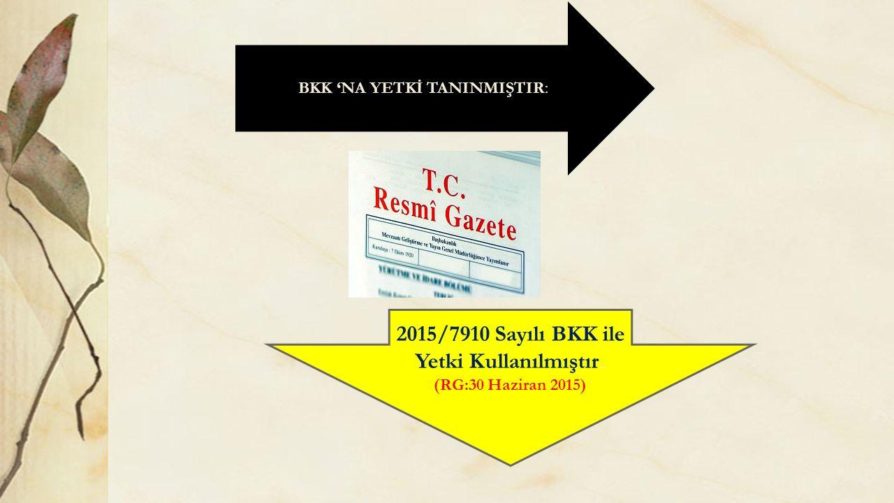 BKK 'NA YETKİ TANINMIŞTIR BKK 'NA YETKİ TANINMIŞTIR: 2015/7910 Sayılı BKK ile Yetki Kullanılmıştır.. (RG:30 Haziran 2015)