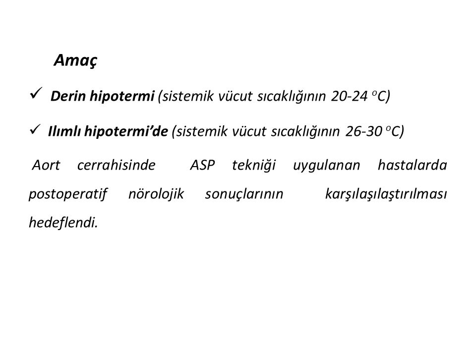 Amaç Derin hipotermi (sistemik vücut sıcaklığının 20-24 o C) Ilımlı hipotermi'de (sistemik vücut sıcaklığının 26-30 o C) Aort cerrahisinde ASP tekniği uygulanan hastalarda postoperatif nörolojik sonuçlarının karşılaşılaştırılması hedeflendi.