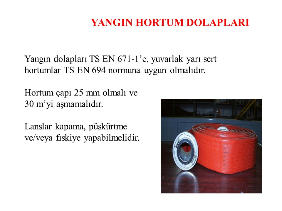 YANGIN HORTUM DOLAPLARI Yangın dolapları TS EN 671-1'e, yuvarlak yarı sert hortumlar TS EN 694 normuna uygun olmalıdır. Hortum çapı 25 mm olmalı ve 30