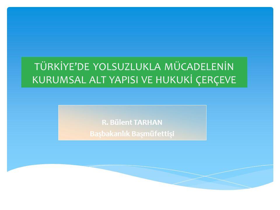 TÜRKİYE'DE YOLSUZLUKLA MÜCADELENİN KURUMSAL ALT YAPISI VE HUKUKİ ÇERÇEVE R. Bülent TARHAN Başbakanlık Başmüfettişi
