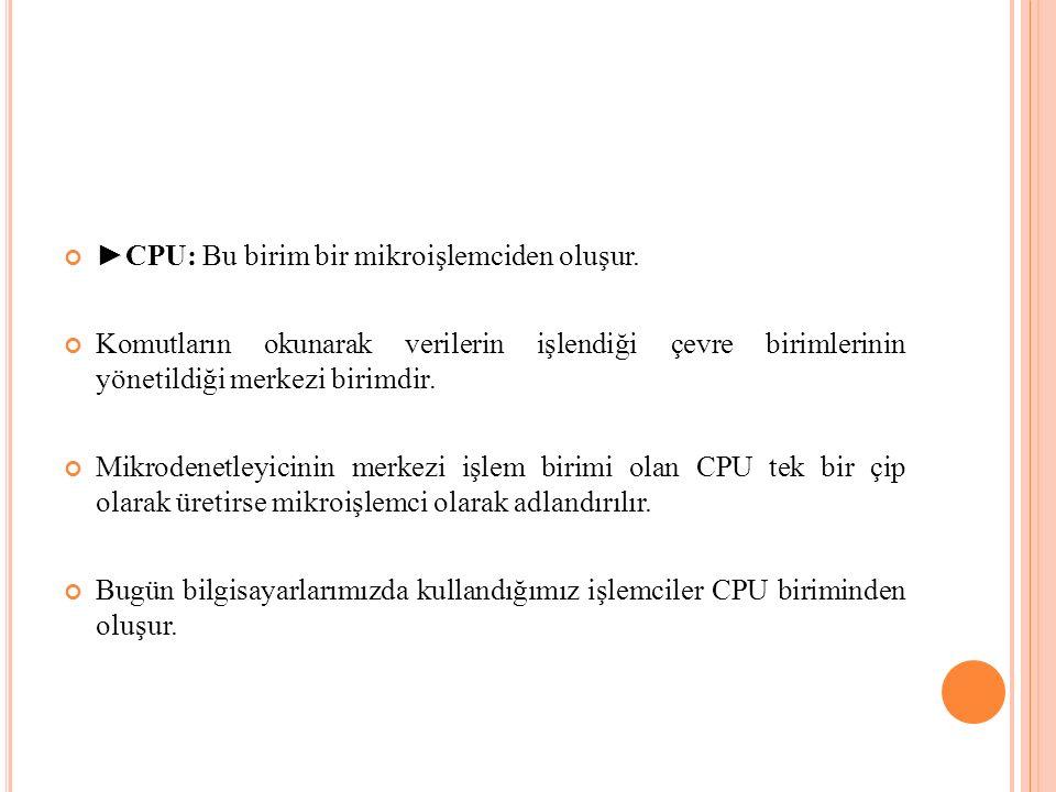 ►CPU: Bu birim bir mikroişlemciden oluşur.