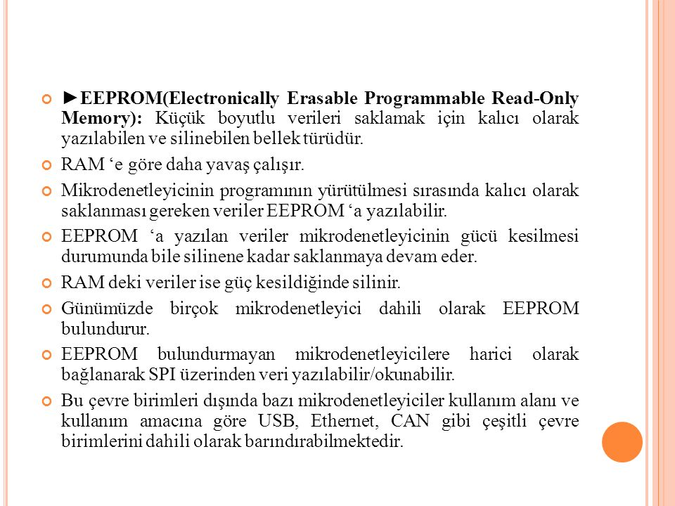 ►EEPROM(Electronically Erasable Programmable Read-Only Memory): Küçük boyutlu verileri saklamak için kalıcı olarak yazılabilen ve silinebilen bellek t