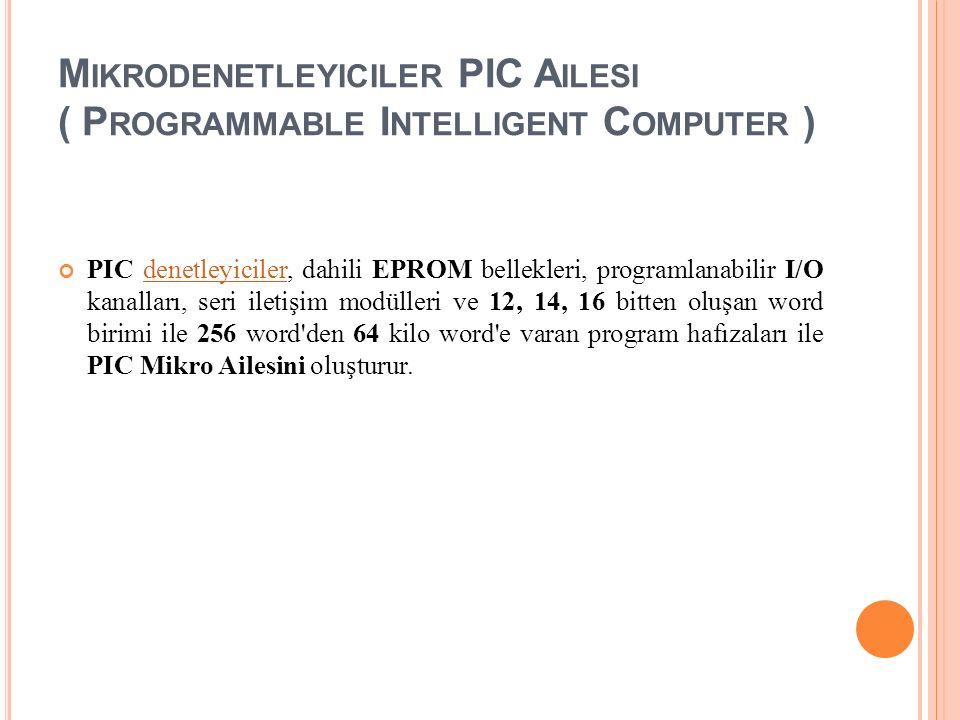 M IKRODENETLEYICILER PIC A ILESI ( P ROGRAMMABLE I NTELLIGENT C OMPUTER ) PIC denetleyiciler, dahili EPROM bellekleri, programlanabilir I/O kanalları, seri iletişim modülleri ve 12, 14, 16 bitten oluşan word birimi ile 256 word den 64 kilo word e varan program hafızaları ile PIC Mikro Ailesini oluşturur.denetleyiciler