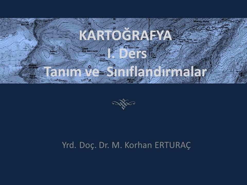 KARTOĞRAFYA I. Ders Tanım ve Sınıflandırmalar Yrd. Doç. Dr. M. Korhan ERTURAÇ