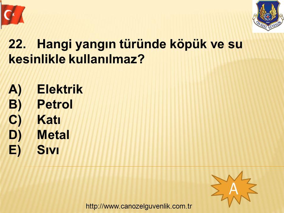 http://www.canozelguvenlik.com.tr A 22. Hangi yangın türünde köpük ve su kesinlikle kullanılmaz? A)Elektrik B)Petrol C)Katı D)Metal E)Sıvı