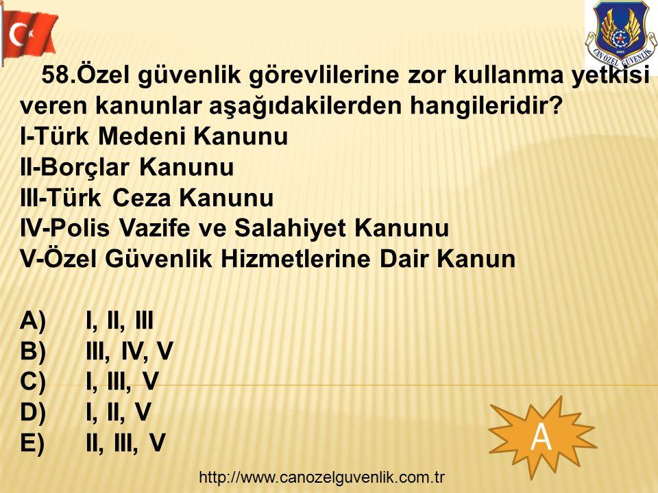 http://www.canozelguvenlik.com.tr A 58.Özel güvenlik görevlilerine zor kullanma yetkisi veren kanunlar aşağıdakilerden hangileridir? I-Türk Medeni Kan