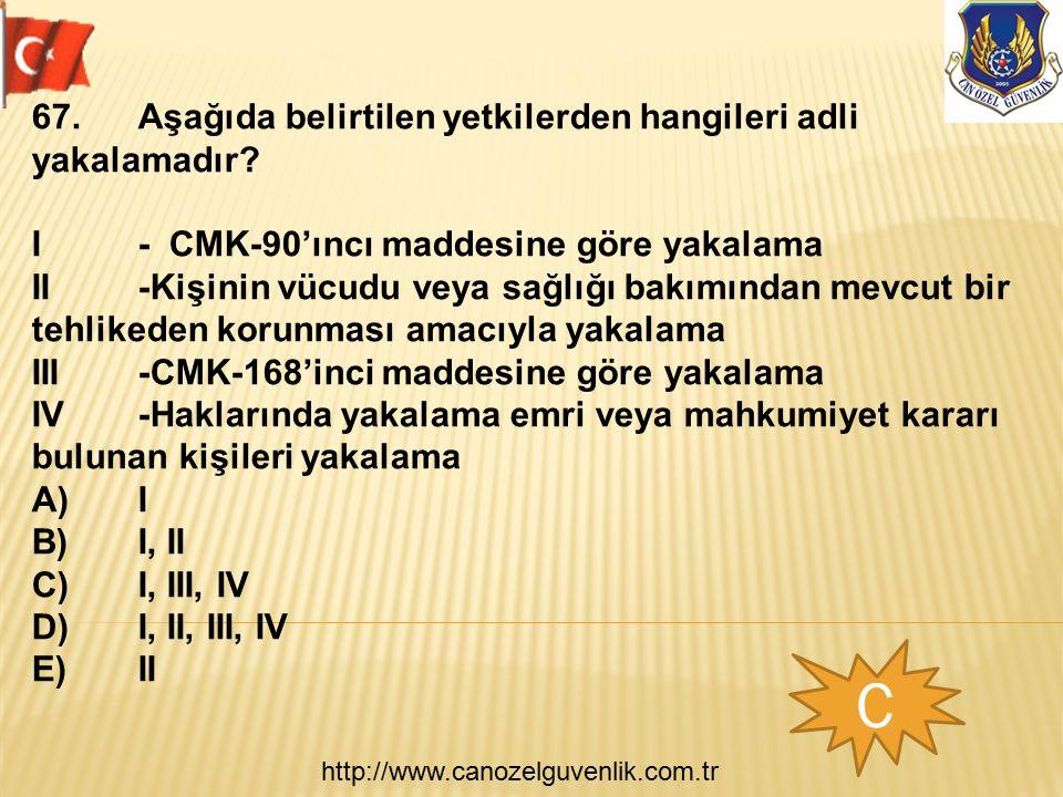 http://www.canozelguvenlik.com.tr C 67.Aşağıda belirtilen yetkilerden hangileri adli yakalamadır? I- CMK-90'ıncı maddesine göre yakalama II-Kişinin vü