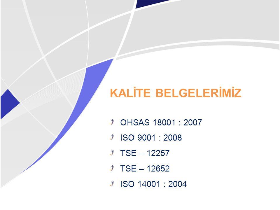 KALİTE BELGELERİMİZ OHSAS 18001 : 2007 ISO 9001 : 2008 TSE – 12257 TSE – 12652 ISO 14001 : 2004