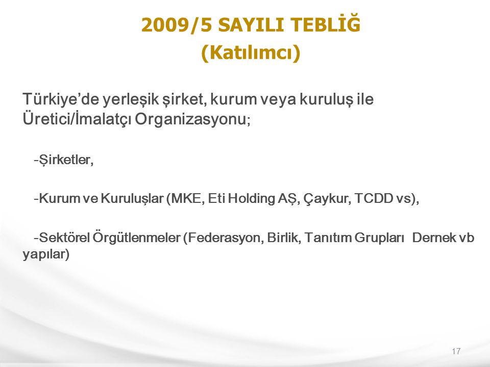 17 2009/5 SAYILI TEBLİĞ (Katılımcı) Türkiye'de yerleşik şirket, kurum veya kuruluş ile Üretici/İmalatçı Organizasyonu ; -Şirketler, -Kurum ve Kuruluşl