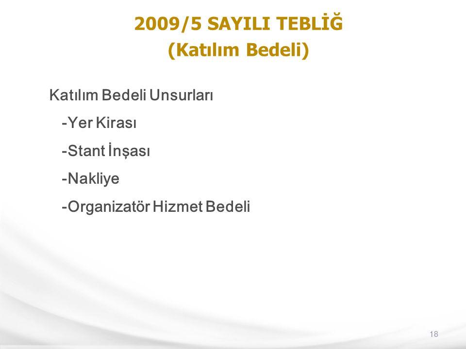 18 2009/5 SAYILI TEBLİĞ (Katılım Bedeli) Katılım Bedeli Unsurları -Yer Kirası -Stant İnşası -Nakliye -Organizatör Hizmet Bedeli