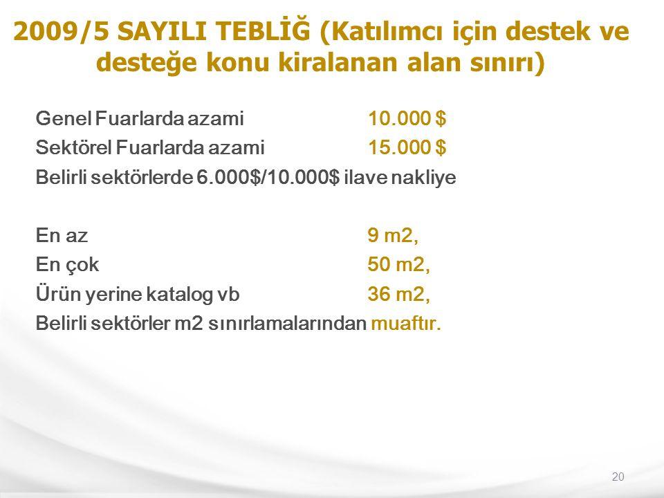 20 2009/5 SAYILI TEBLİĞ (Katılımcı için destek ve desteğe konu kiralanan alan sınırı) Genel Fuarlarda azami 10.000 $ Sektörel Fuarlarda azami 15.000 $